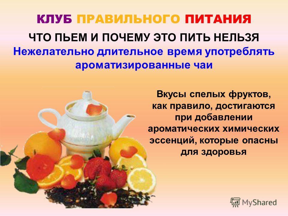 КЛУБ ПРАВИЛЬНОГО ПИТАНИЯ Вкусы спелых фруктов, как правило, достигаются при добавлении ароматических химических эссенций, которые опасны для здоровья ЧТО ПЬЕМ И ПОЧЕМУ ЭТО ПИТЬ НЕЛЬЗЯ Нежелательно длительное время употреблять ароматизированные чаи