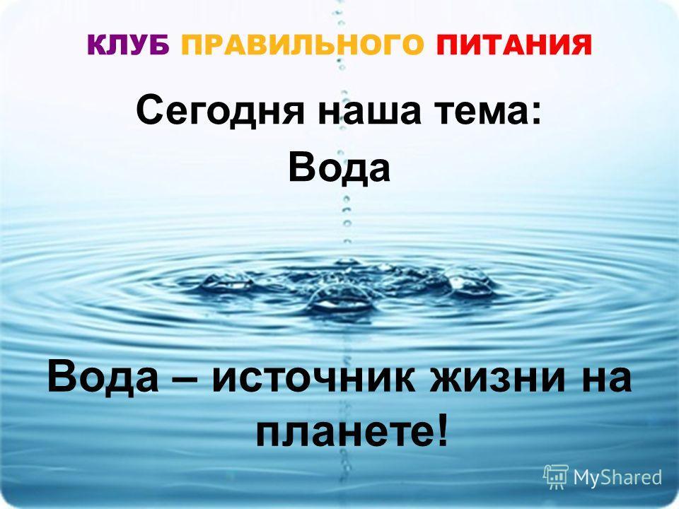Сегодня наша тема: Вода КЛУБ ПРАВИЛЬНОГО ПИТАНИЯ Вода – источник жизни на планете!