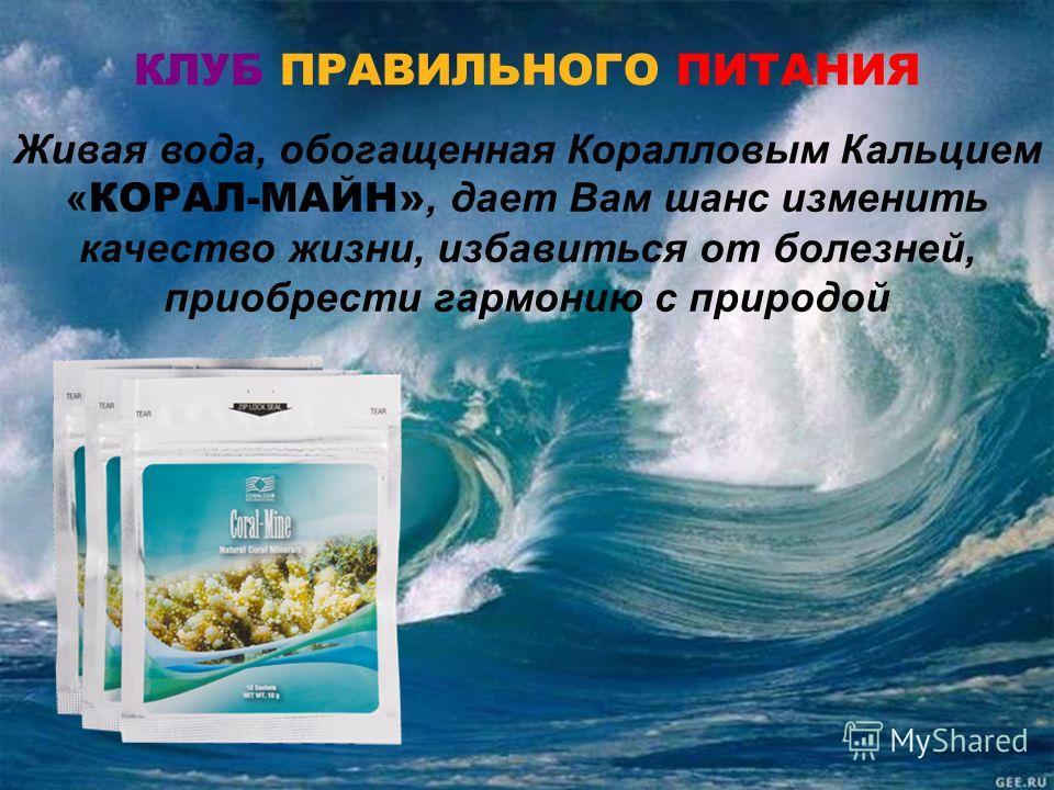 КЛУБ ПРАВИЛЬНОГО ПИТАНИЯ Живая вода, обогащенная Коралловым Кальцием « КОРАЛ-МАЙН», дает Вам шанс изменить качество жизни, избавиться от болезней, приобрести гармонию с природой