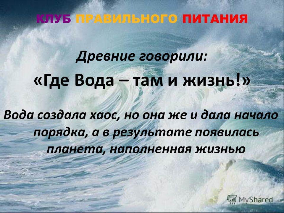 Древние говорили: «Где Вода – там и жизнь!» КЛУБ ПРАВИЛЬНОГО ПИТАНИЯ Вода создала хаос, но она же и дала начало порядка, а в результате появилась планета, наполненная жизнью