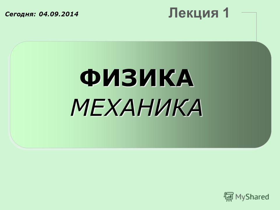 Лекция 1 ФИЗИКАМЕХАНИКА Сегодня: 04.09.2014