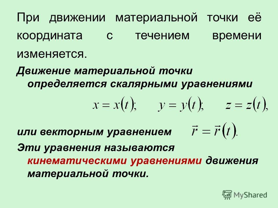При движении материальной точки её координата с течением времени изменяется. Движение материальной точки определяется скалярными уравнениями или векторным уравнением Эти уравнения называются кинематическими уравнениями движения материальной точки.