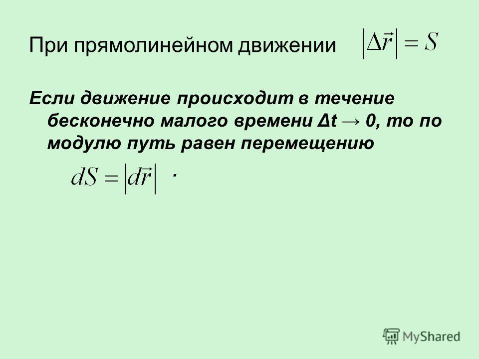 При прямолинейном движении Если движение происходит в течение бесконечно малого времени Δt 0, то по модулю путь равен перемещению.