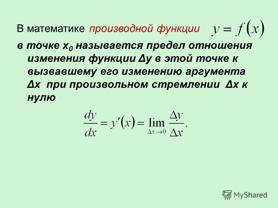 В математике производной функции в точке x 0 называется предел отношения изменения функции Δy в этой точке к вызвавшему его изменению аргумента Δx при произвольном стремлении Δx к нулю