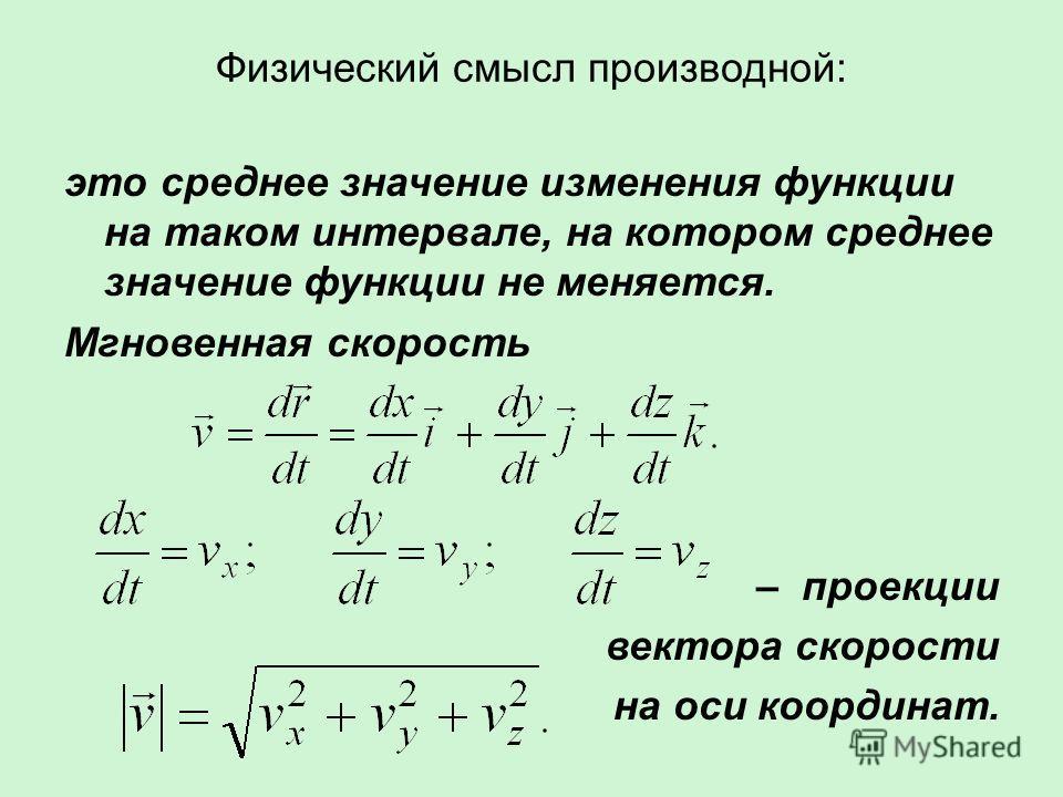 Физический смысл производной: это среднее значение изменения функции на таком интервале, на котором среднее значение функции не меняется. Мгновенная скорость – проекции вектора скорости на оси координат.
