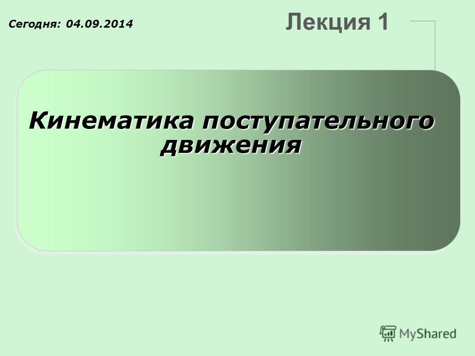 Лекция 1 Кинематика поступательного движения Сегодня: 04.09.2014