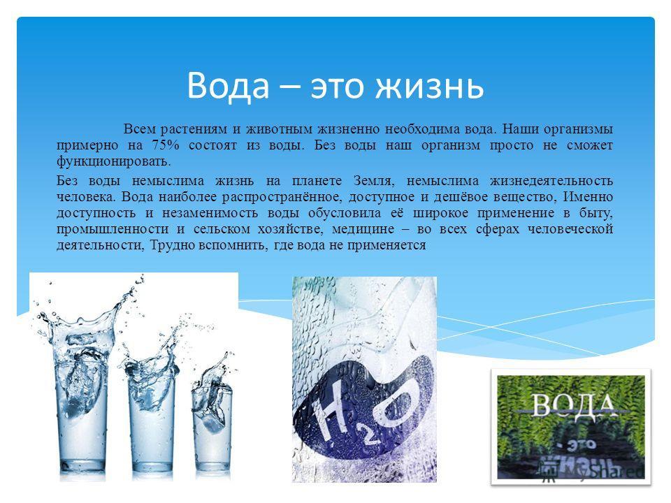 Вода – это жизнь Всем растениям и животным жизненно необходима вода. Наши организмы примерно на 75% состоят из воды. Без воды наш организм просто не сможет функционировать. Без воды немыслима жизнь на планете Земля, немыслима жизнедеятельность челове