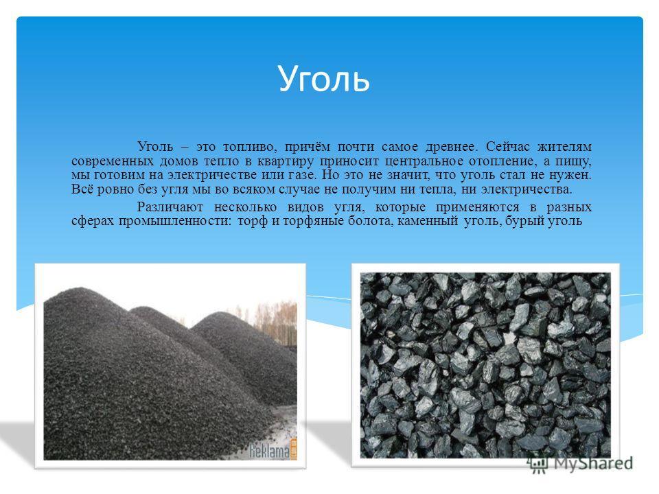Уголь Уголь – это топливо, причём почти самое древнее. Сейчас жителям современных домов тепло в квартиру приносит центральное отопление, а пищу, мы готовим на электричестве или газе. Но это не значит, что уголь стал не нужен. Всё ровно без угля мы во