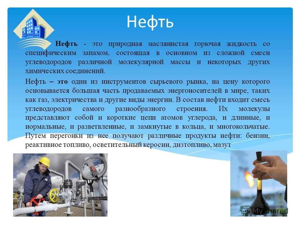 Нефть Нефть - это природная маслянистая горючая жидкость со специфическим запахом, состоящая в основном из сложной смеси углеводородов различной молекулярной массы и некоторых других химических соединений. Нефть – это один из инструментов сырьевого р