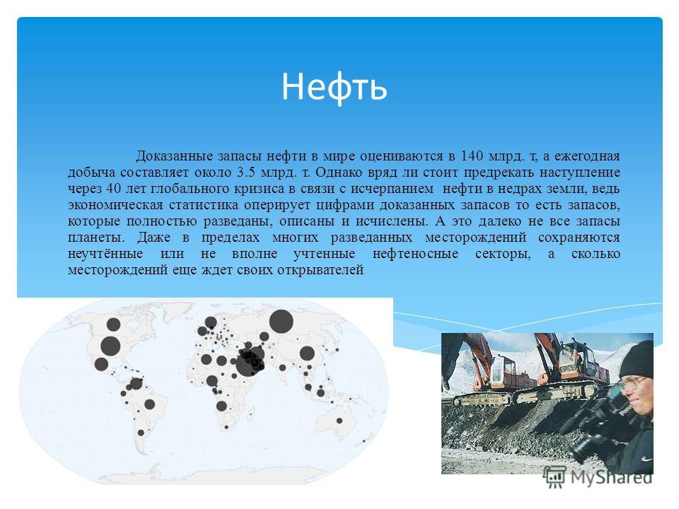 Нефть Доказанные запасы нефти в мире оцениваются в 140 млрд. т, а ежегодная добыча составляет около 3.5 млрд. т. Однако вряд ли стоит предрекать наступление через 40 лет глобального кризиса в связи с исчерпанием нефти в недрах земли, ведь экономическ
