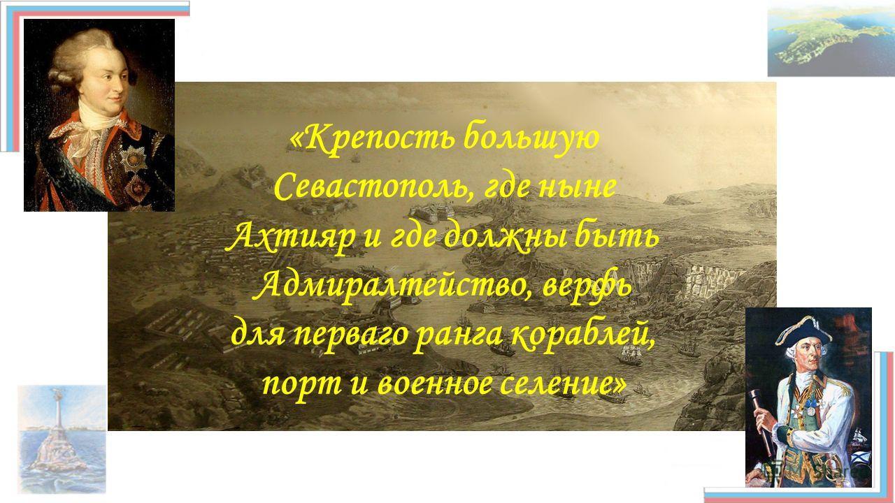 «Крепость большую Севастополь, где ныне Ахтияр и где должны быть Адмиралтейство, верфь для первого ранга кораблей, порт и военное селение»