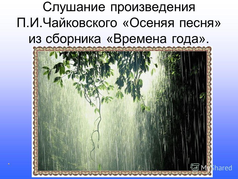 Слушание произведения П.И.Чайковского «Осеняя песня» из сборника «Времена года».