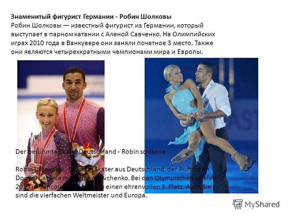 Знаменитый фигурист Германии - Робин Шолковы Робин Шолковы известный фигурист из Германии, который выступает в парном катании с Аленой Савченко. На Олимпийских играх 2010 года в Ванкувере они заняли почетное 3 место. Также они являются четырехкратным