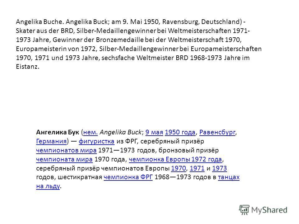 Angelika Buche. Angelika Buck; am 9. Mai 1950, Ravensburg, Deutschland) - Skater aus der BRD, Silber-Medaillengewinner bei Weltmeisterschaften 1971- 1973 Jahre, Gewinner der Bronzemedaille bei der Weltmeisterschaft 1970, Europameisterin von 1972, Sil