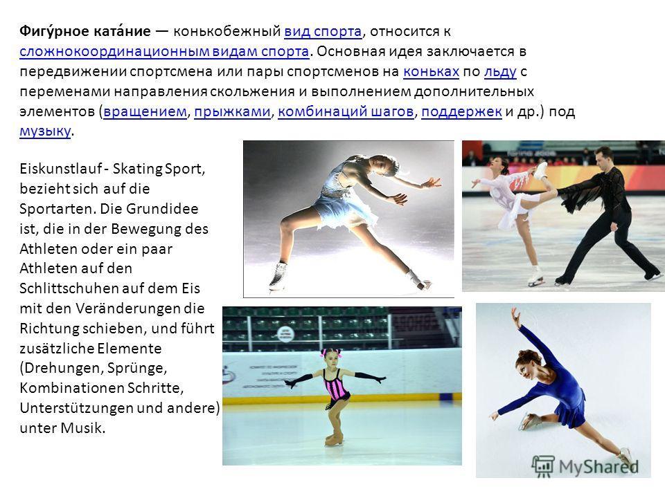 Фигу́рное ката́ние конькобежный вид спорта, относится к сложно координационным видам спорта. Основная идея заключается в передвижении спортсмена или пары спортсменов на коньках по льду с переменами направления скольжения и выполнением дополнительных
