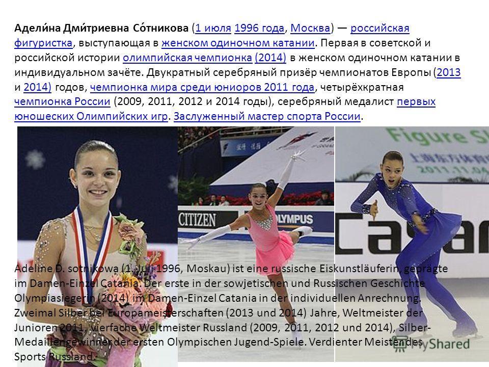 Адели́на Дми́триевна Со́тникова (1 июля 1996 года, Москва) российская фигуристка, выступающая в женском одиночном катании. Первая в советской и российской истории олимпийская чемпионка (2014) в женском одиночном катании в индивидуальном зачёте. Двукр