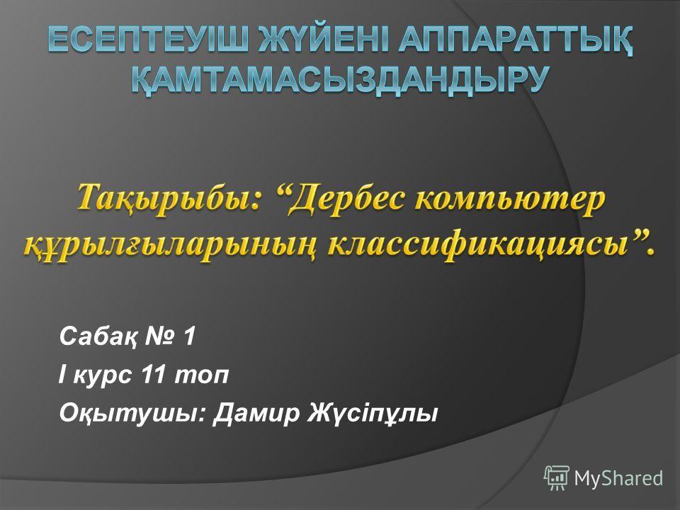 Сабақ 1 І курс 11 топ Оқытушы: Дамир Жүсіпұлы