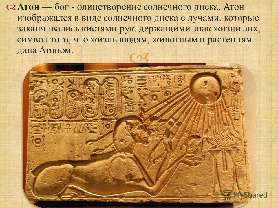 Атон бог - олицетворение солнечного диска. Атон изображался в виде солнечного диска с лучами, которые заканчивались кистями рук, держащими знак жизни анх, символ того, что жизнь людям, животным и растениям дана Атоном.