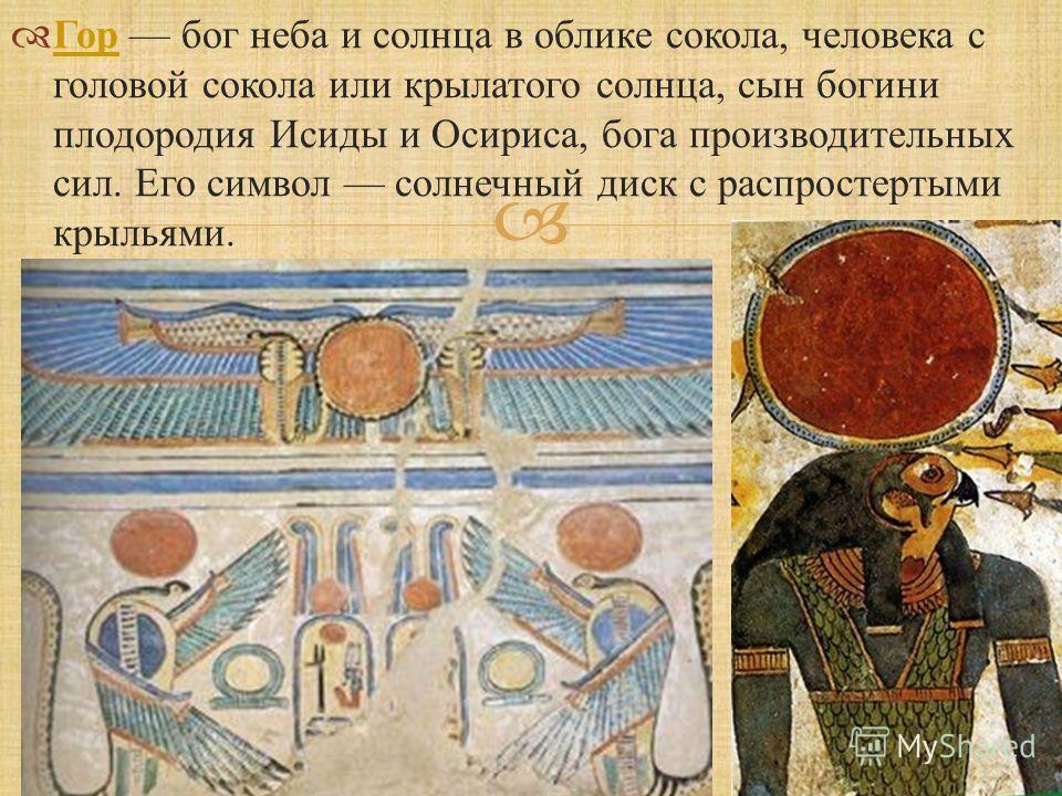 Гор бог неба и солнца в облике сокола, человека с головой сокола или крылатого солнца, сын богини плодородия Исиды и Осириса, бога производительных сил. Его символ солнечный диск с распростертыми крыльями. Гор