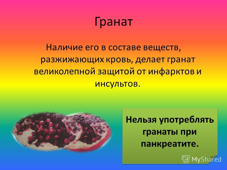 Гранат Наличие его в составе веществ, разжижающих кровь, делает гранат великолепной защитой от инфарктов и инсультов. Нельзя употреблять гранаты при панкреатите.