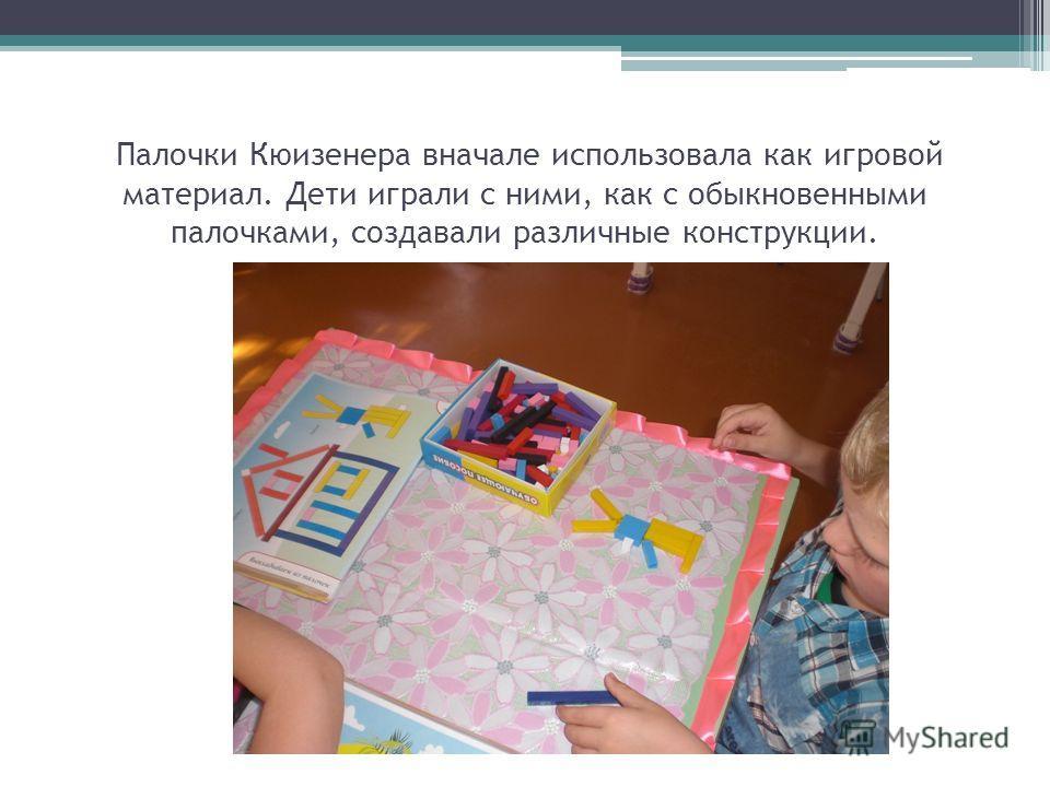 Палочки Кюизенера вначале использовала как игровой материал. Дети играли с ними, как с обыкновенными палочками, создавали различные конструкции.