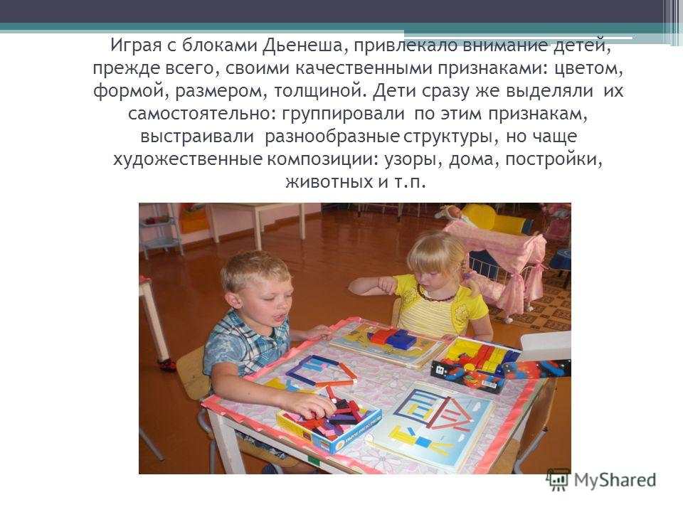 Играя с блоками Дьенеша, привлекало внимание детей, прежде всего, своими качественными признаками: цветом, формой, размером, толщиной. Дети сразу же выделяли их самостоятельно: группировали по этим признакам, выстраивали разнообразные структуры, но ч