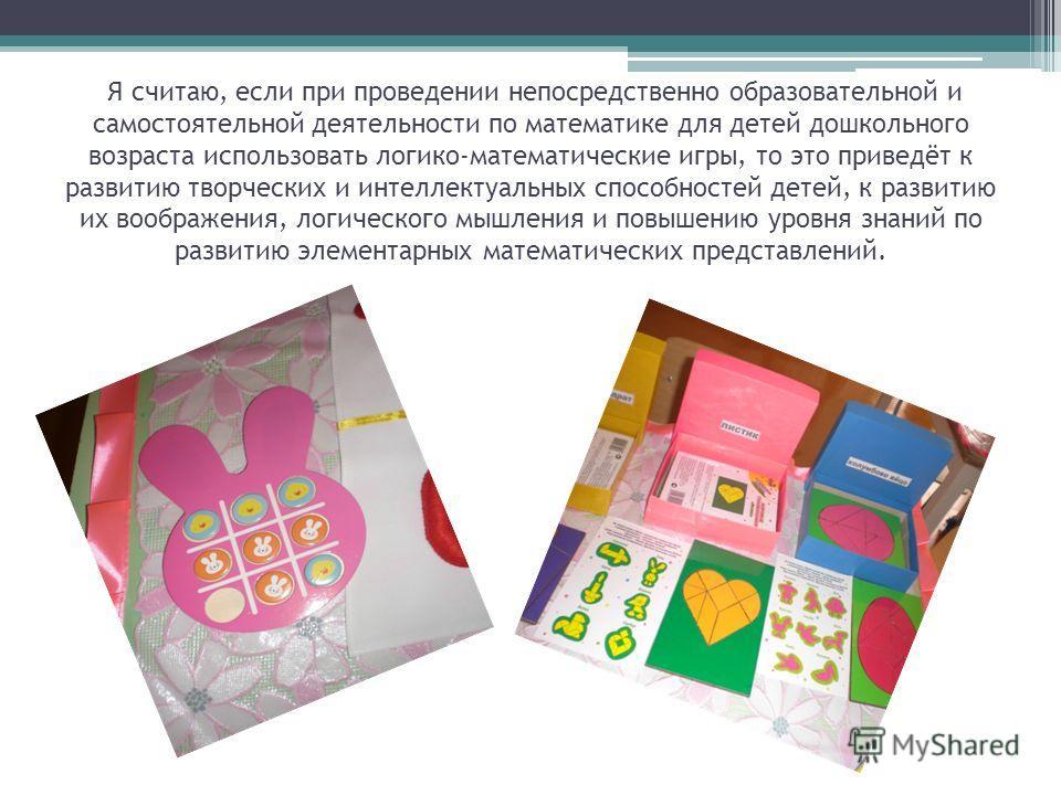 Я считаю, если при проведении непосредственно образовательной и самостоятельной деятельности по математике для детей дошкольного возраста использовать логико-математические игры, то это приведёт к развитию творческих и интеллектуальных способностей д