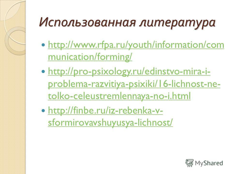 Использованная литература http://www.rfpa.ru/youth/information/com munication/forming/ http://www.rfpa.ru/youth/information/com munication/forming/ http://pro-psixology.ru/edinstvo-mira-i- problema-razvitiya-psixiki/16-lichnost-ne- tolko-celeustremle