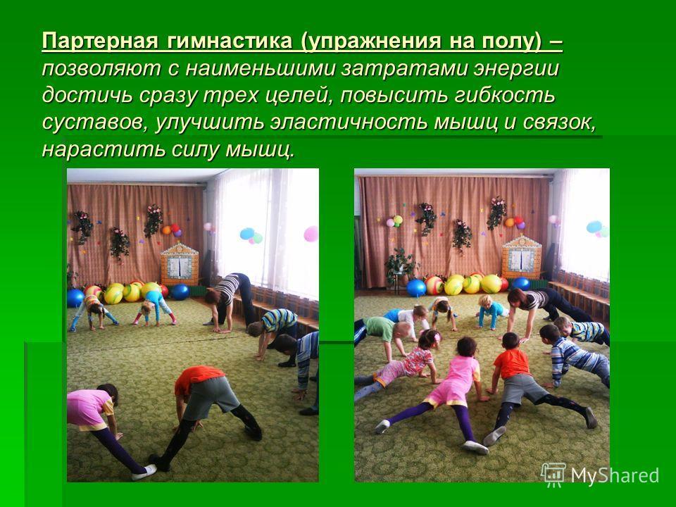 Партерная гимнастика (упражнения на полу) – позволяют с наименьшими затратами энергии достичь сразу трех целей, повысить гибкость суставов, улучшить эластичность мышц и связок, нарастить силу мышц.