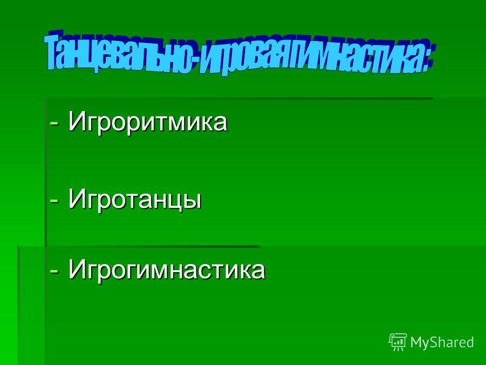 -Игроритмика -Игротанцы -Игрогимнастика