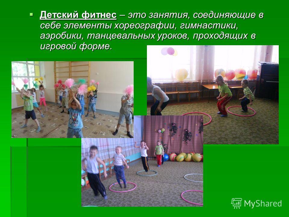 Детский фитнес – это занятия, соединяющие в себе элементы хореографии, гимнастики, аэробики, танцевальных уроков, проходящих в игровой форме. Детский фитнес – это занятия, соединяющие в себе элементы хореографии, гимнастики, аэробики, танцевальных ур