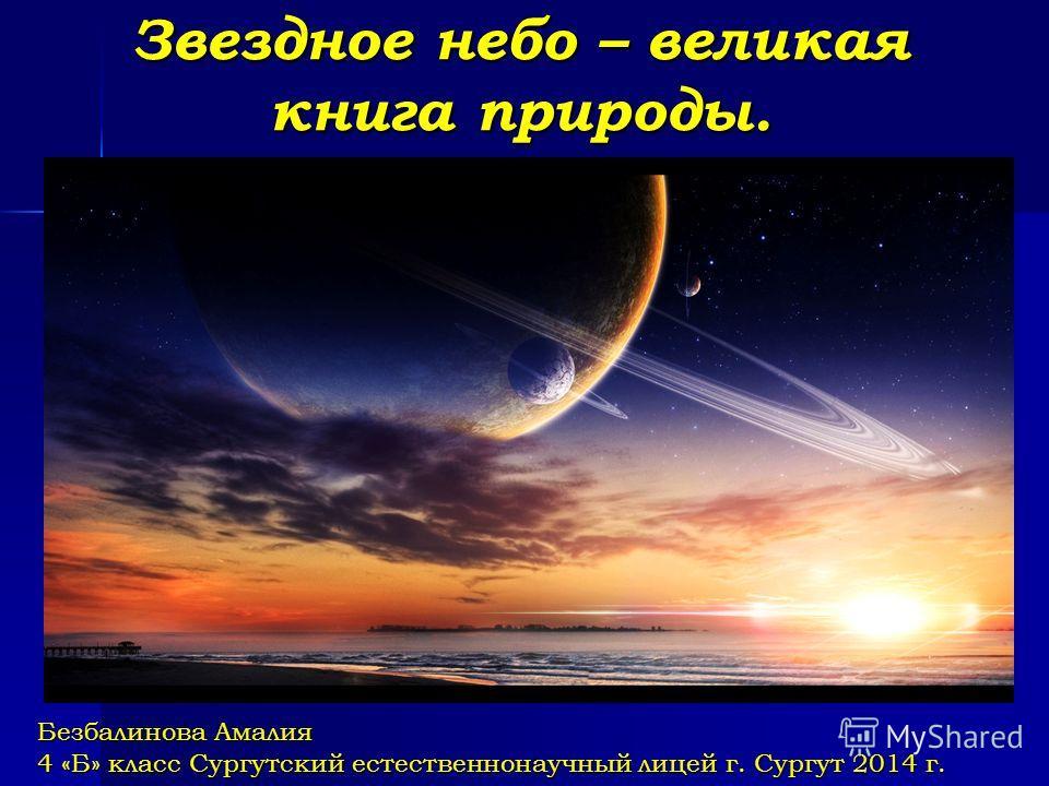 Звездное небо – великая книга природы. Безбалинова Амалия 4 «Б» класс Сургутский естественнонаучный лицей г. Сургут 2014 г.