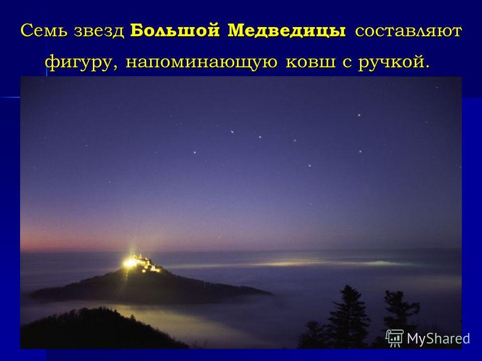 Семь звезд Большой Медведицы составляют фигуру, напоминающую ковш с ручкой. Семь звезд Большой Медведицы составляют фигуру, напоминающую ковш с ручкой.