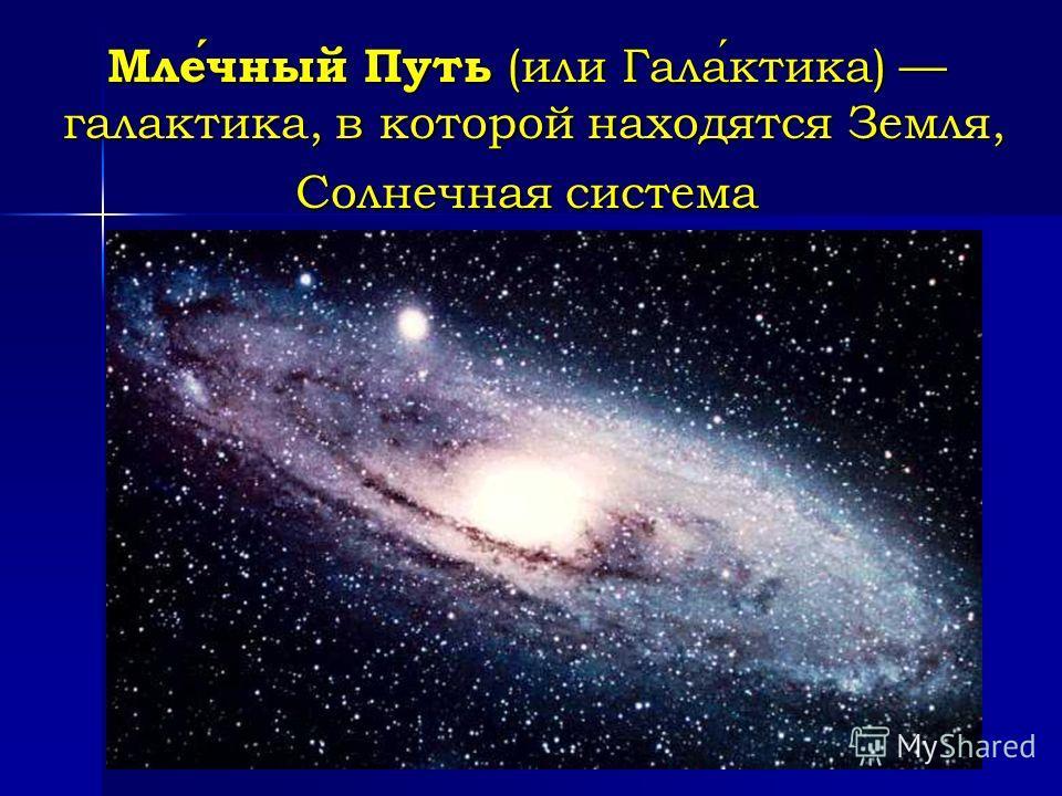 Млечный Путь (или Галактика) галактика, в которой находятся Земля, Солнечная система