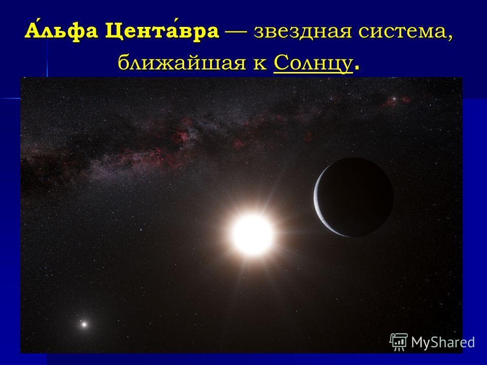 Альфа Центавра звездная система, ближайшая к Солнцу.
