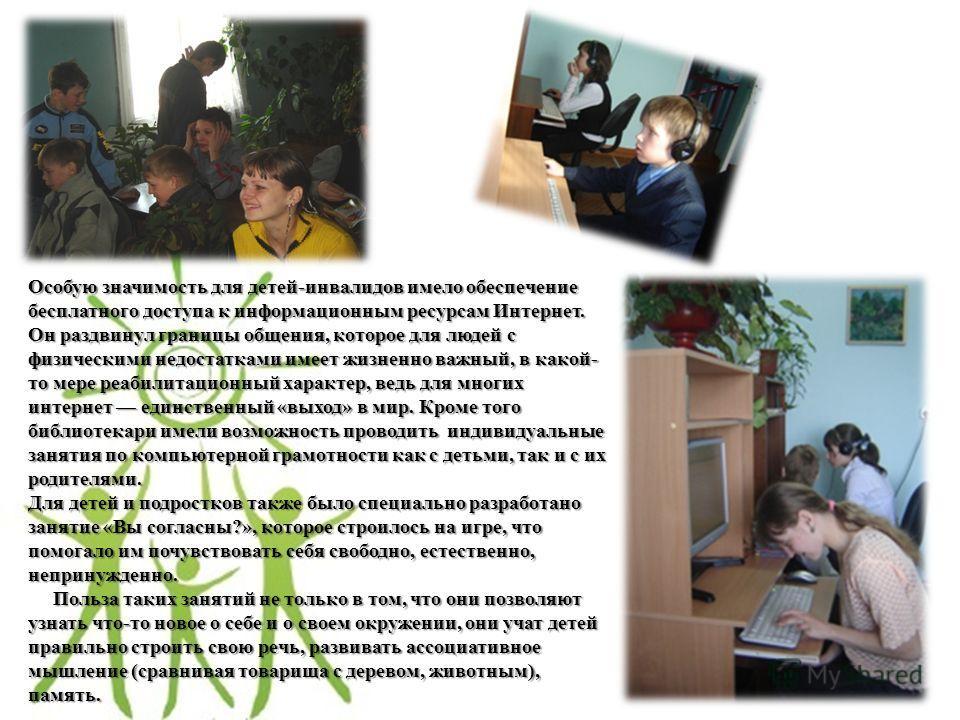 Особую значимость для детей-инвалидов имело обеспечение бесплатного доступа к информационным ресурсам Интернет. Он раздвинул границы общения, которое для людей с физическими недостатками имеет жизненно важный, в какой- то мере реабилитационный характ