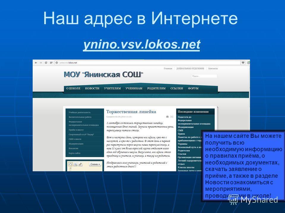 Наш адрес в Интернете ynino.vsv.lokos.net На нашем сайте Вы можете получить всю необходимую информацию о правилах приёма, о необходимых документах, скачать заявление о приёме, а также в разделе Новости ознакомиться с мероприятиями, проводимыми в школ