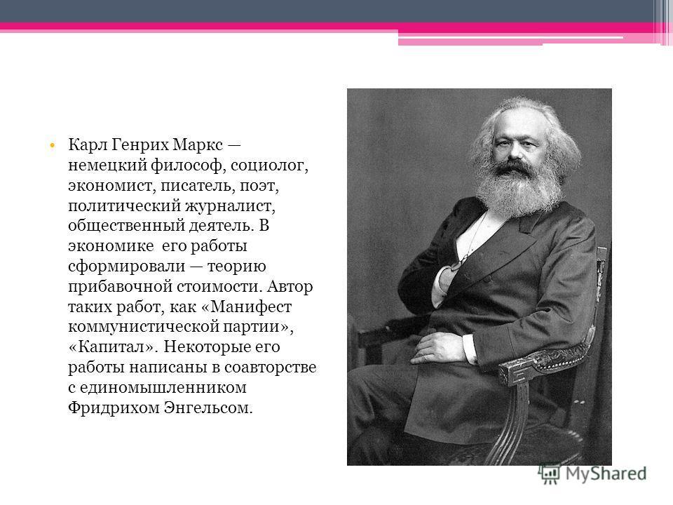 Карл Генрих Маркс немецкий философ, социолог, экономист, писатель, поэт, политический журналист, общественный деятель. В экономике его работы сформировали теорию прибавочной стоимости. Автор таких работ, как «Манифест коммунистической партии», «Капит