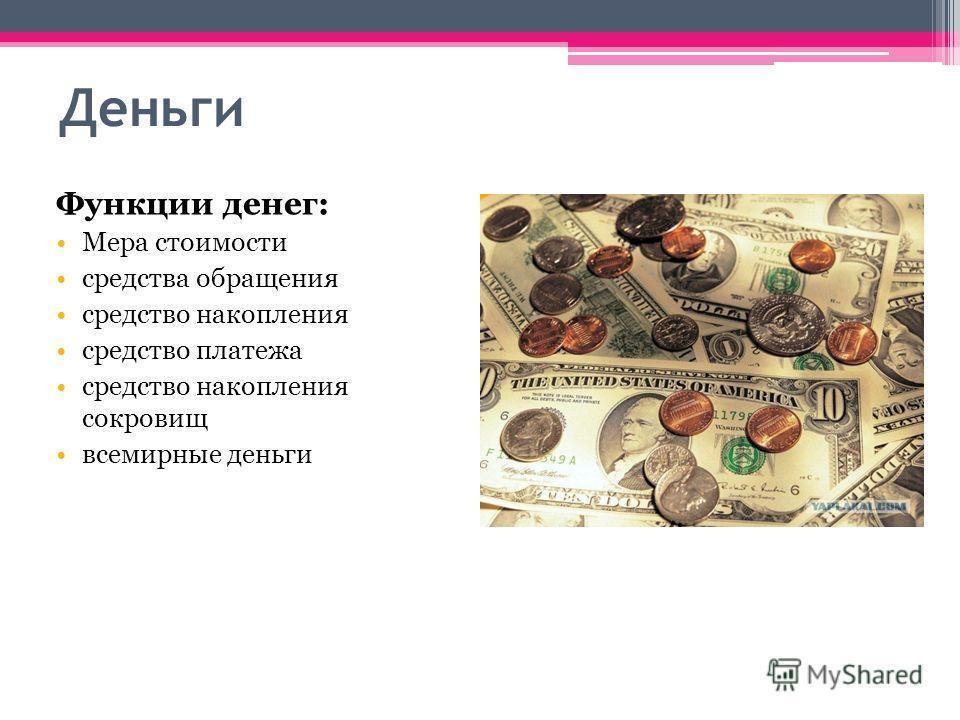 Деньги Функции денег: Мера стоимости средства обращения средство накопления средство платежа средство накопления сокровищ всемирные деньги