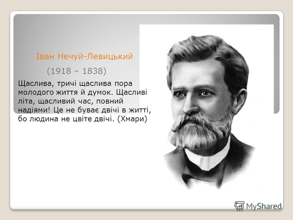 (1918 – 1838) Іван Нечуй-Левицький Щаслива, тричi щаслива пора молодого життя й думок. Щасливi лiта, щасливий час, повний надiями! Це не буває двiчi в життi, бой людина не цвiте двiчi. (Хмари)