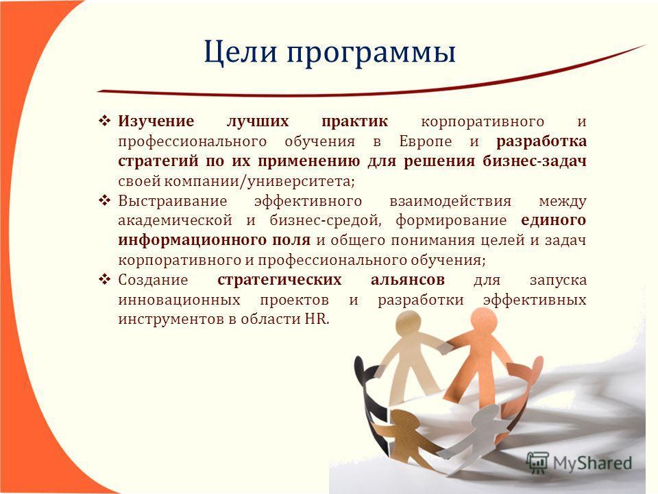 Цели программы Изучение лучших практик корпоративного и профессионального обучения в Европе и разработка стратегий по их применению для решения бизнес-задач своей компании/университета; Выстраивание эффективного взаимодействия между академической и б