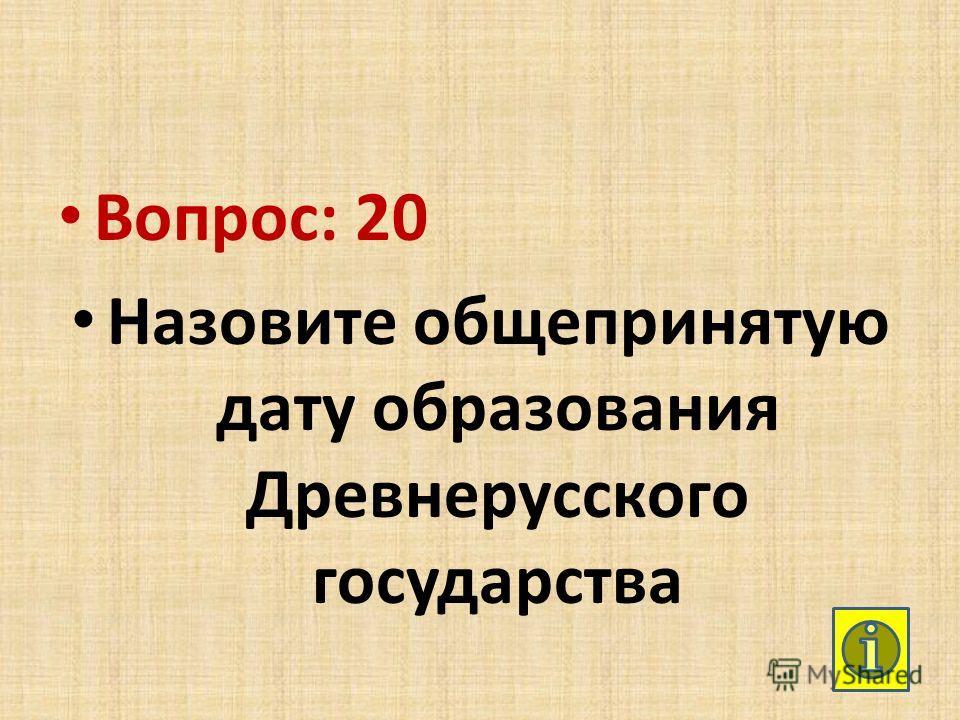 Вопрос: 20 Назовите общепринятую дату образования Древнерусского государства