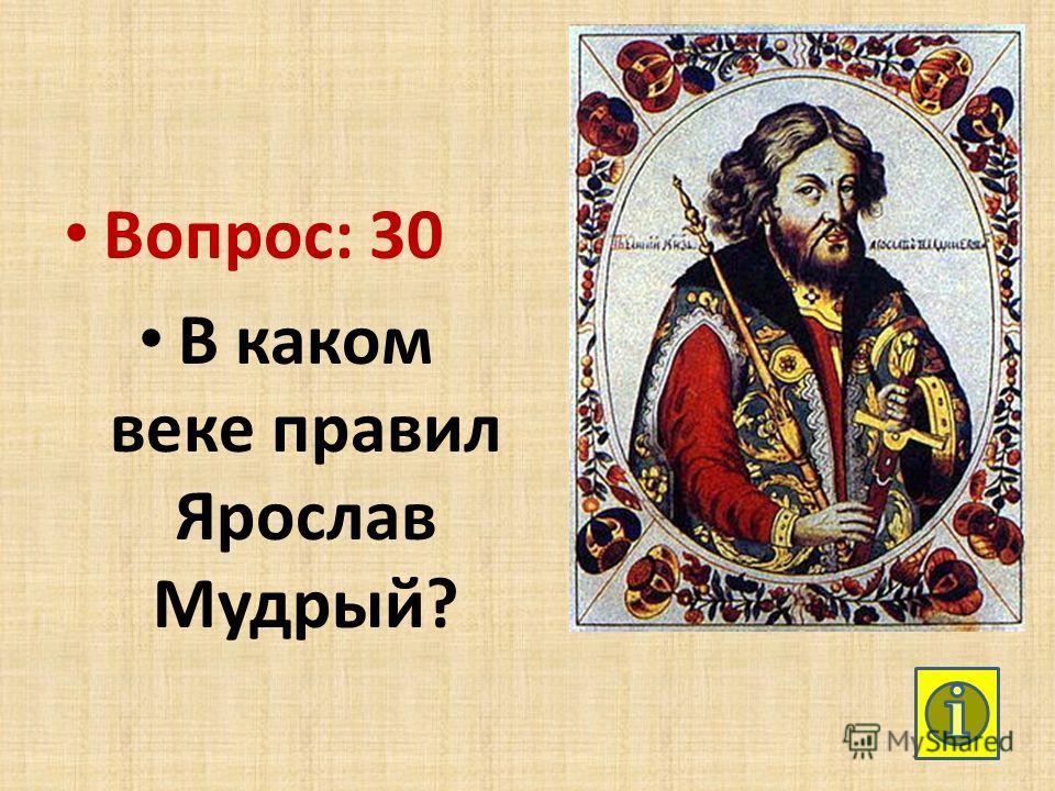 Вопрос: 30 В каком веке правил Ярослав Мудрый?