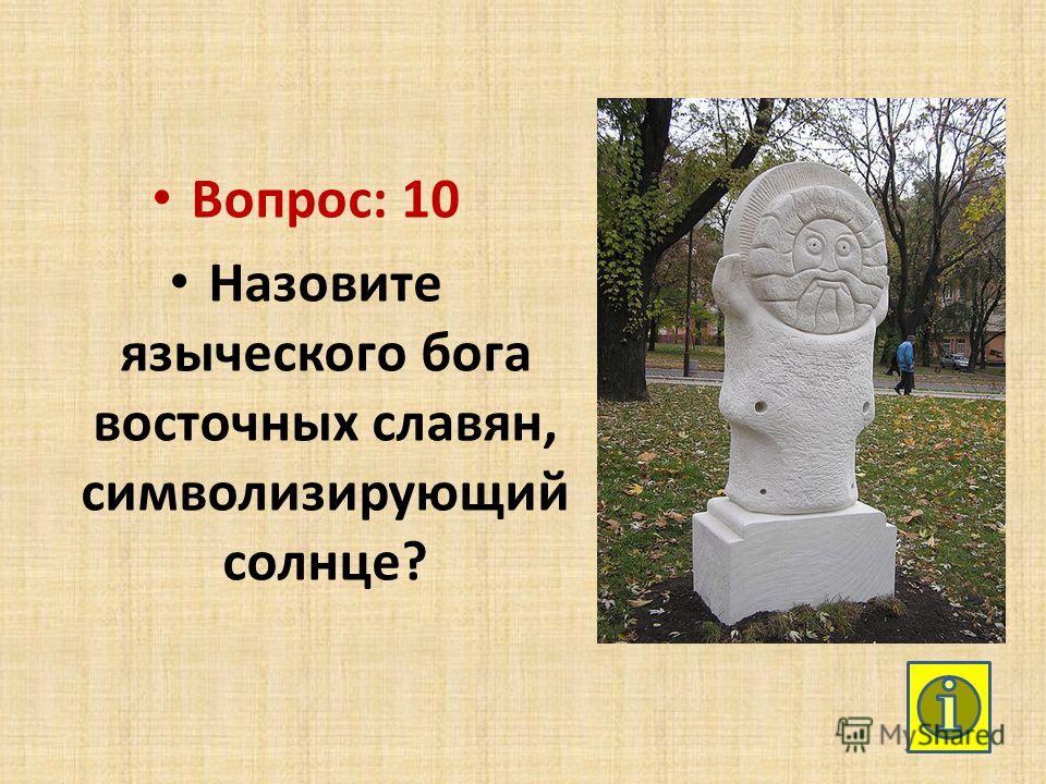 Вопрос: 10 Назовите языческого бога восточных славян, символизирующий солнце?