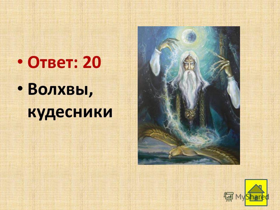 Ответ: 20 Волхвы, кудесники
