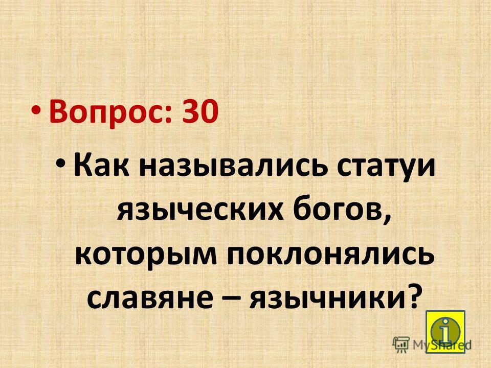 Вопрос: 30 Как назывались статуи языческих богов, которым поклонялись славяне – язычники?