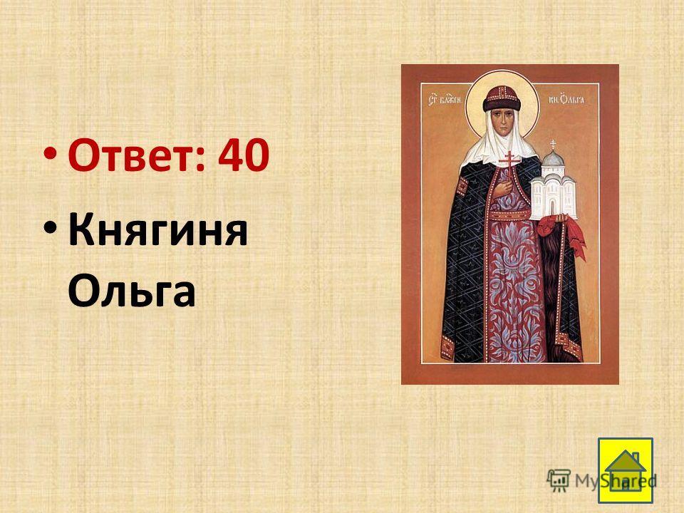 Ответ: 40 Княгиня Ольга