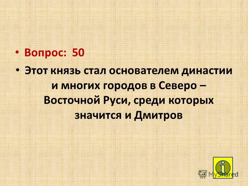 Вопрос: 50 Этот князь стал основателем династии и многих городов в Северо – Восточной Руси, среди которых значится и Дмитров