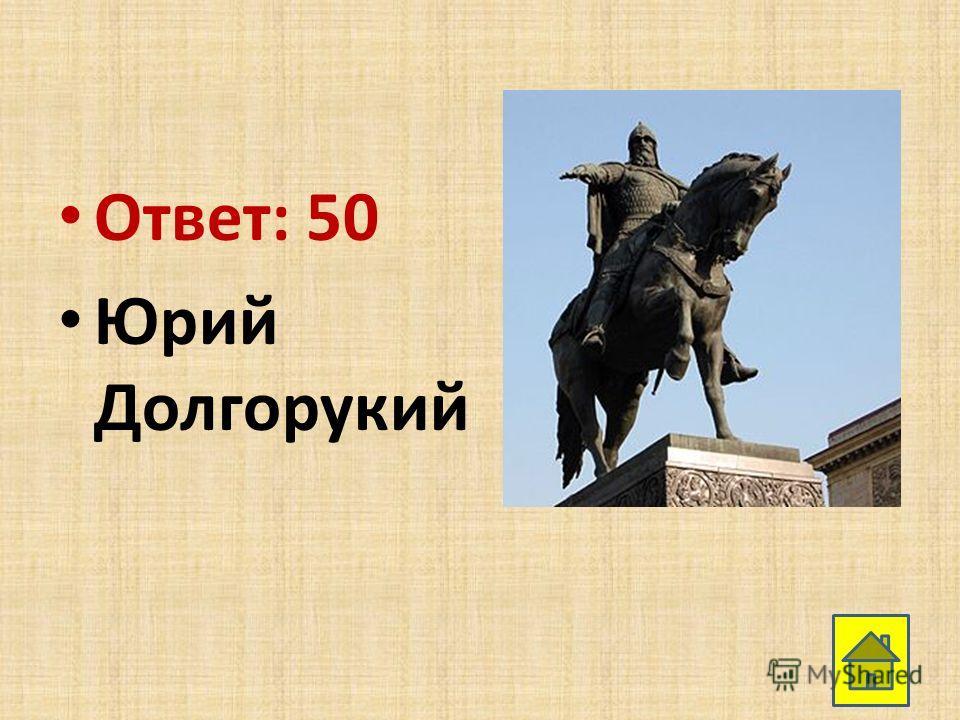 Ответ: 50 Юрий Долгорукий