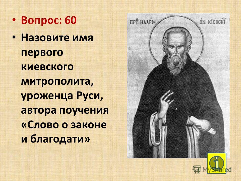 Вопрос: 60 Назовите имя первого киевского митрополита, уроженца Руси, автора поучения «Слово о законе и благодати»